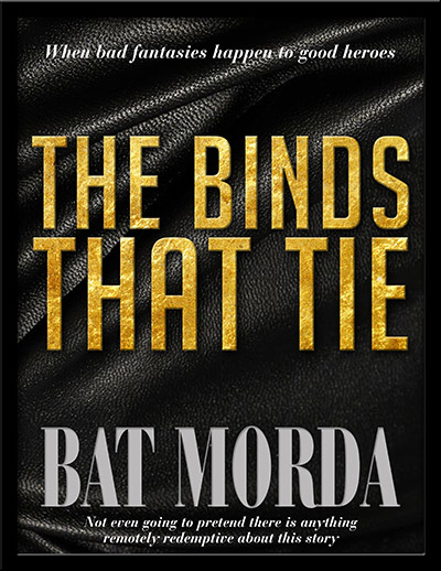 The Binds That Tie by Bat Morda. When bad fantasies happen to good heroes. Not even going to pretend there is anything remotely redemptive about this story.
